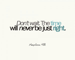 The Time Will Never Be Just Right