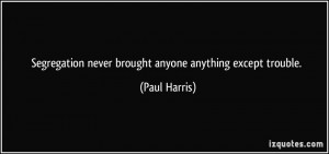 Segregation never brought anyone anything except trouble. - Paul ...