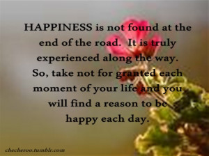 Quotes about happinessHappiness is not found at the end of the road ...