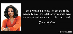 am a woman in process. I'm just trying like everybody else. I try to ...