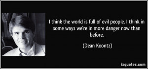 think the world is full of evil people. I think in some ways we're ...