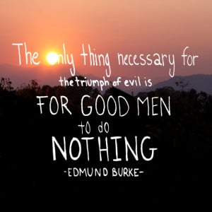 "... the triumph of evil is for good men to do nothing."" – Edmund Burke"