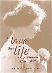 To Love this Life: Quotations by Helen Keller , Foreword by Jimmy ...