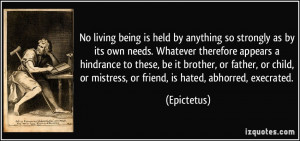 No living being is held by anything so strongly as by its own needs ...