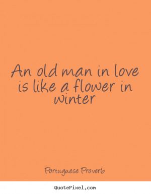 Make picture quote about love - An old man in love is like a flower in ...