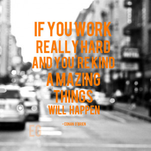 If you work really hard and you're kind amazing things will happen