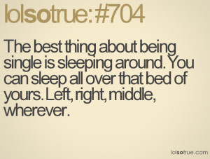 The best thing about being single is sleeping around. You can sleep ...