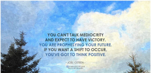 Joel Osteen You can't talk mediocrity and expect to have victory. You ...