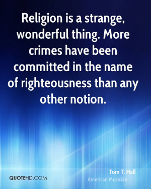 Religion is a strange, wonderful thing. More crimes have been ...