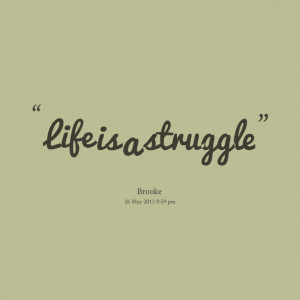 Quotes Picture: life is a struggle