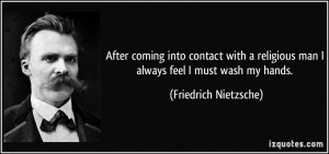 ... man I always feel I must wash my hands. - Friedrich Nietzsche