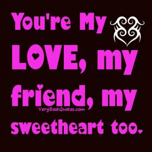 Youre my love my friend my sweetheart too love quote