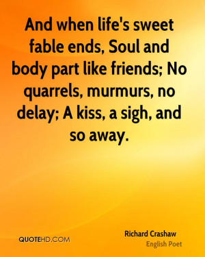 And when life's sweet fable ends, Soul and body part like friends; No ...