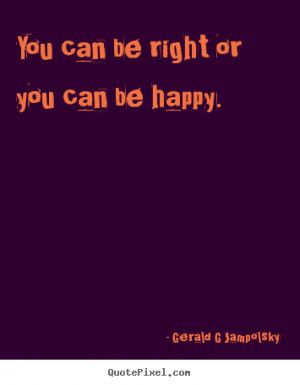 ... quotes about inspirational - You can be right or you can be happy
