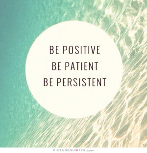 Be positive. Be patient. Be persistent Picture Quote #1