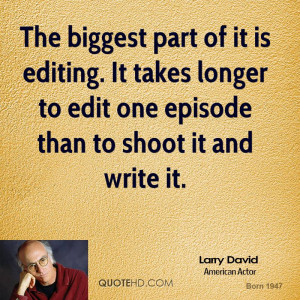 The biggest part of it is editing. It takes longer to edit one episode ...