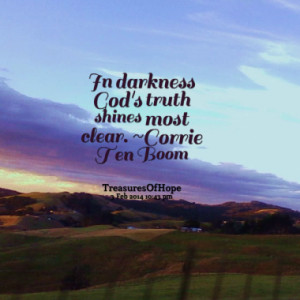 In darkness God's truth shines most clear. ~Corrie Ten Boom