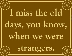 miss the old days you know when we were strangers