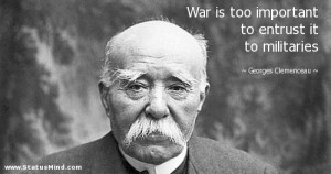 War is too important to entrust it to militaries - Georges Clemenceau ...