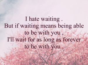 ... being able to be with you, I'll wait for as forever to be with you