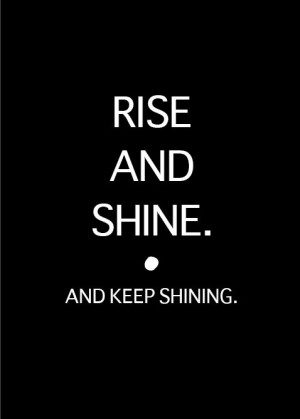 RISE AND SHINE.and keep shining.