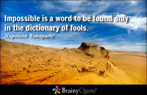 ... word to be found only in the dictionary of fools. - Napoleon Bonaparte