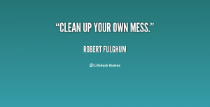 quote-Robert-Fulghum-clean-up-your-own-mess-87660.png