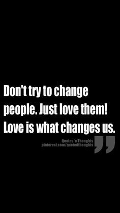 Don't try to change people. Just love them! Love is what changes us ...