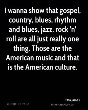wanna show that gospel, country, blues, rhythm and blues, jazz, rock ...