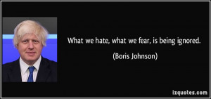 What we hate, what we fear, is being ignored. - Boris Johnson
