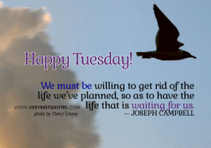 We must be willing to get rid of the life we've planned, so as to ...