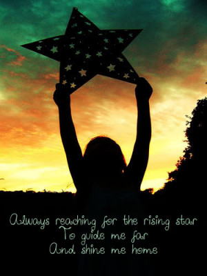 Always reaching for the rising star to guide me for and shine me home.
