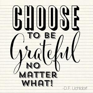 """Choose to be grateful, no matter what!"""" – Elder Dieter F. Uchtdorf ..."""