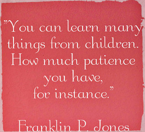 ... many things from children. How much patience you have, for instance
