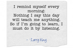 ... . So if I'm going to learn, I must do it by listening. ~Larry King