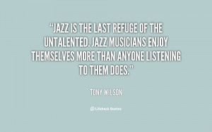 Jazz is the last refuge of the untalented. Jazz musicians enjoy ...