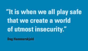 quotation: It is when we all play safe that we create a world of ...
