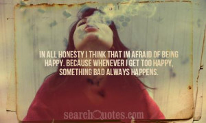 In all honesty I think that I'm afraid of being happy. Because ...