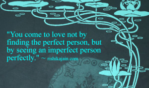 ... finding the perfect person but by seeing an imperfect person perfectly
