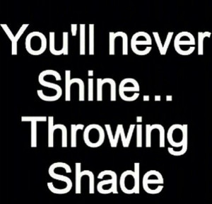 Youll never shine throwing shade