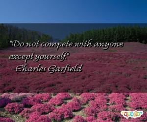 Do not compete with anyone except yourself .