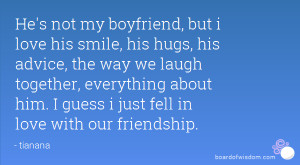 He's not my boyfriend, but i love his smile, his hugs, his advice, the ...