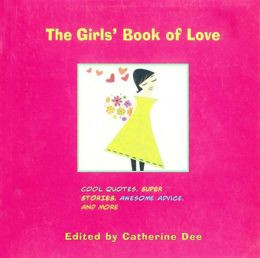 The Girls' Book of Love: Cool Quotes, Super Stories, Awesome Advice ...