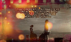 That moment you make eye contact, with somebody who used to mean the ...