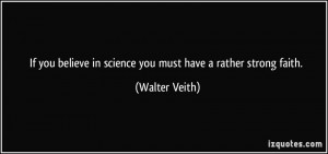 ... believe in science you must have a rather strong faith. - Walter Veith