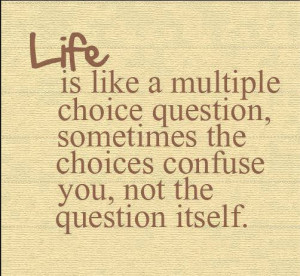 Life Is Like A Musliple Choice Question Sometimes The Choices Confuse ...