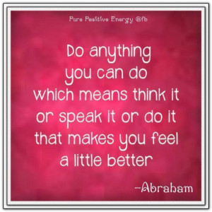 ... hits, but its not like there is a better path. Abraham-Hicks Quotes