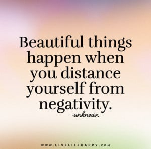... things happen when you distance yourself from negativity. – Unknown