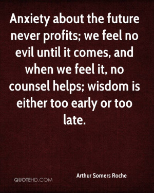 Anxiety about the future never profits; we feel no evil until it comes ...