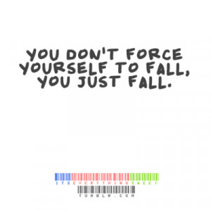 You don't force yourself to fall, you just fall.